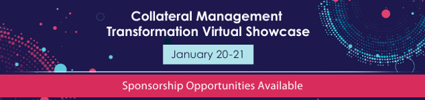 Join us for a COMPLIMENTARY 2-day event: Collateral Management Transformation Virtual Showcase | January 20-21, 2021
